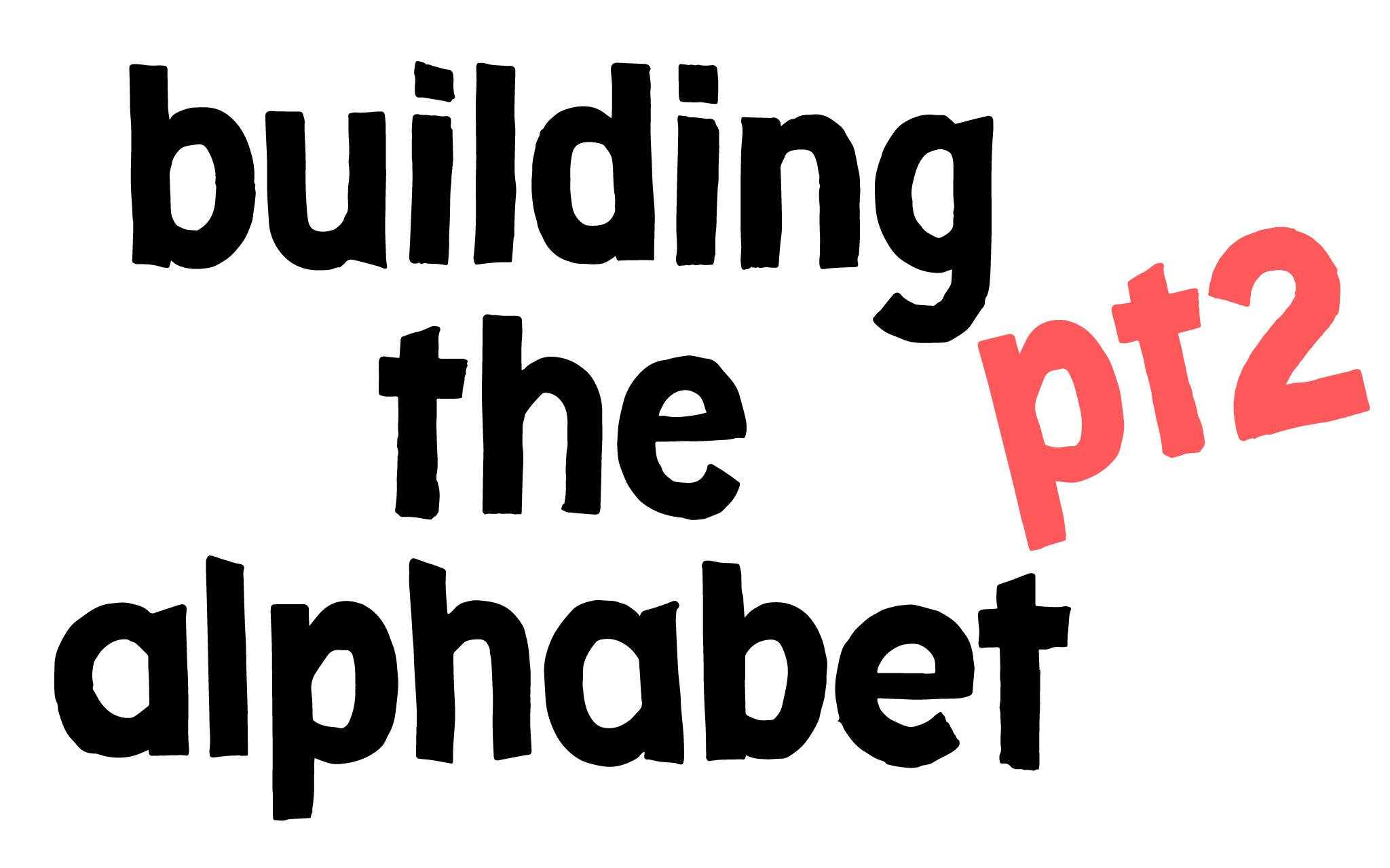 building the alphabet: part 2